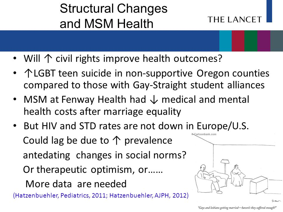 Structural Changes and MSM Health Will ↑ civil rights improve health outcomes? ↑LGBT teen suicide in non-supportive Oregon counties compared to those