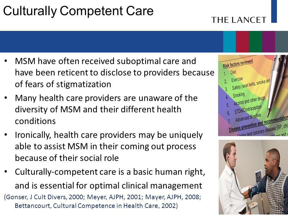 Culturally Competent Care MSM have often received suboptimal care and have been reticent to disclose to providers because of fears of stigmatization Many health care providers are unaware of the diversity of MSM and their different health conditions Ironically, health care providers may be uniquely able to assist MSM in their coming out process because of their social role Culturally-competent care is a basic human right, and is essential for optimal clinical management (Gonser, J Cult Divers, 2000; Meyer, AJPH, 2001; Mayer, AJPH, 2008; Bettancourt, Cultural Competence in Health Care, 2002)
