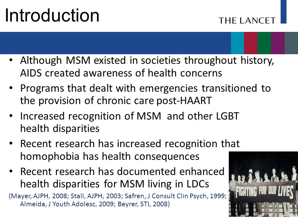 Introduction Although MSM existed in societies throughout history, AIDS created awareness of health concerns Programs that dealt with emergencies transitioned to the provision of chronic care post-HAART Increased recognition of MSM and other LGBT health disparities Recent research has increased recognition that homophobia has health consequences Recent research has documented enhanced health disparities for MSM living in LDCs (Mayer, AJPH, 2008; Stall, AJPH, 2003; Safren, J Consult Clin Psych, 1999; Almeida, J Youth Adolesc, 2009; Beyrer, STI, 2008)