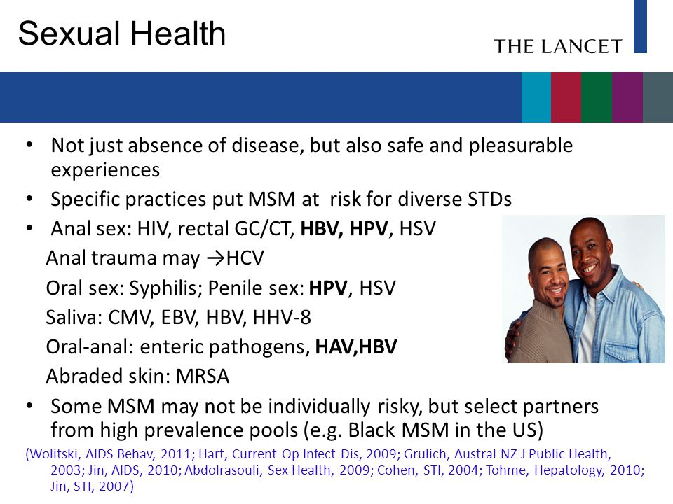Sexual Health Not just absence of disease, but also safe and pleasurable experiences Specific practices put MSM at risk for diverse STDs Anal sex: HIV, rectal GC/CT, HBV, HPV, HSV Anal trauma may →HCV Oral sex: Syphilis; Penile sex: HPV, HSV Saliva: CMV, EBV, HBV, HHV-8 Oral-anal: enteric pathogens, HAV,HBV Abraded skin: MRSA Some MSM may not be individually risky, but select partners from high prevalence pools (e.g.