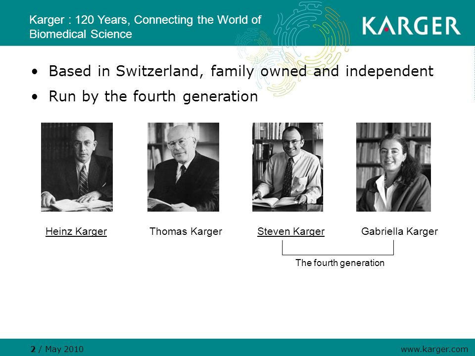 Karger : 120 Years, Connecting the World of Biomedical Science 2 / May 2010 www.karger.com Based in Switzerland, family owned and independent Run by the fourth generation Heinz KargerThomas KargerSteven KargerGabriella Karger The fourth generation