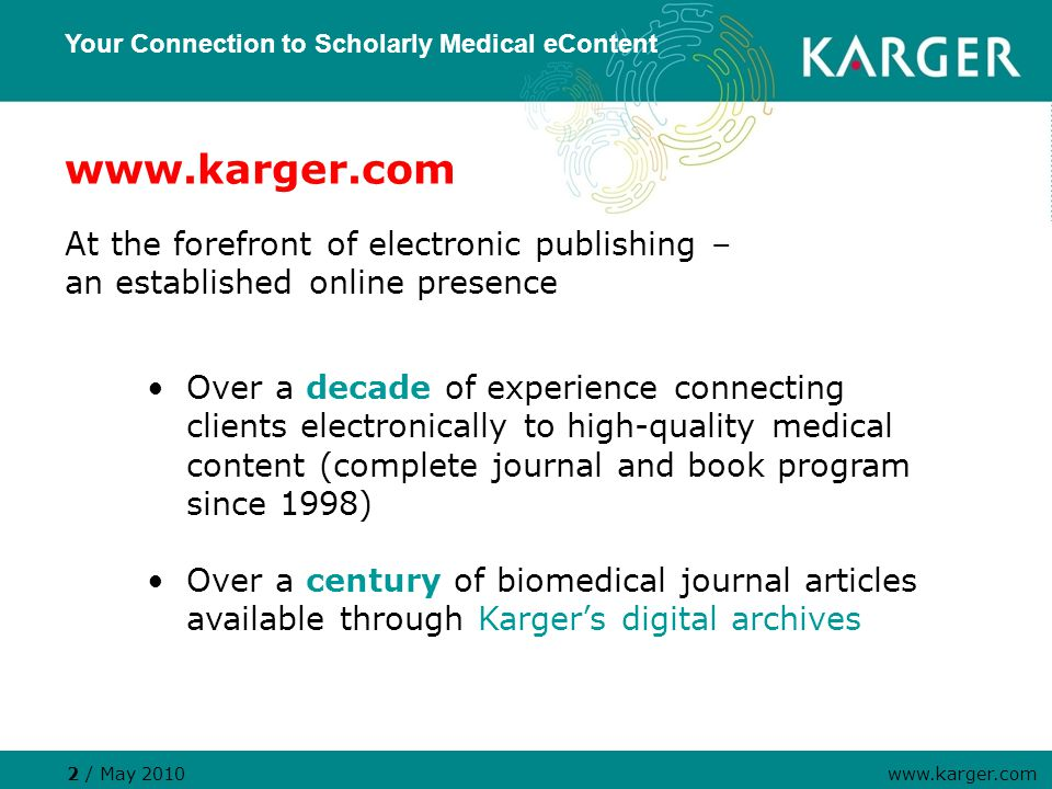 www.karger.com At the forefront of electronic publishing – an established online presence Your Connection to Scholarly Medical eContent 2 / May 2010 www.karger.com Over a decade of experience connecting clients electronically to high-quality medical content (complete journal and book program since 1998) Over a century of biomedical journal articles available through Karger's digital archives