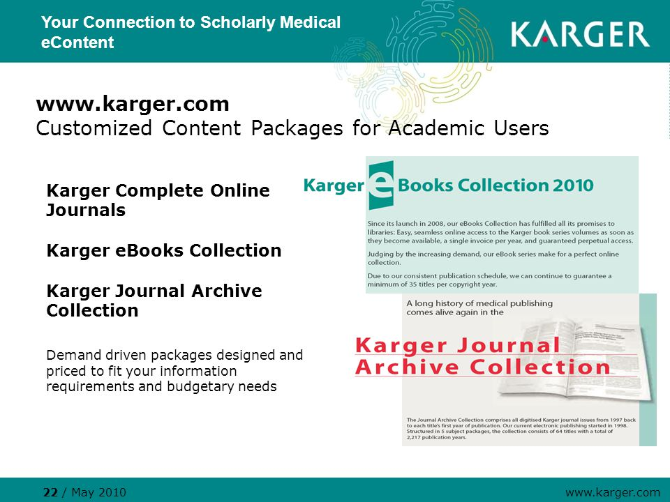 www.karger.com Customized Content Packages for Academic Users Karger Complete Online Journals Karger eBooks Collection Karger Journal Archive Collection Demand driven packages designed and priced to fit your information requirements and budgetary needs 22 / May 2010 www.karger.com Your Connection to Scholarly Medical eContent