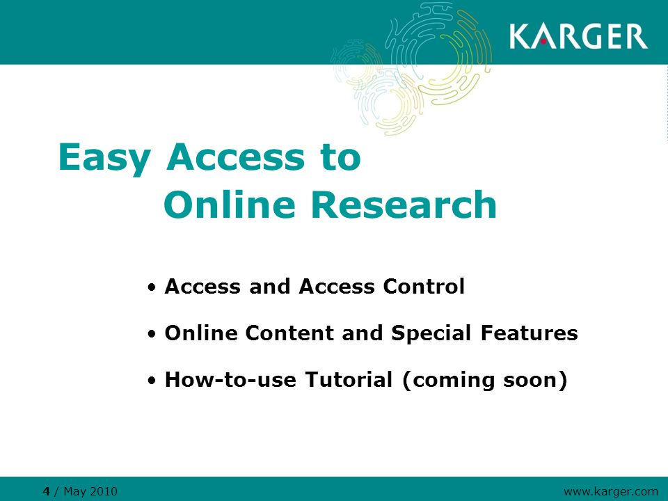 4 / May 2010 www.karger.com Easy Access to Online Research Access and Access Control Online Content and Special Features How-to-use Tutorial (coming s