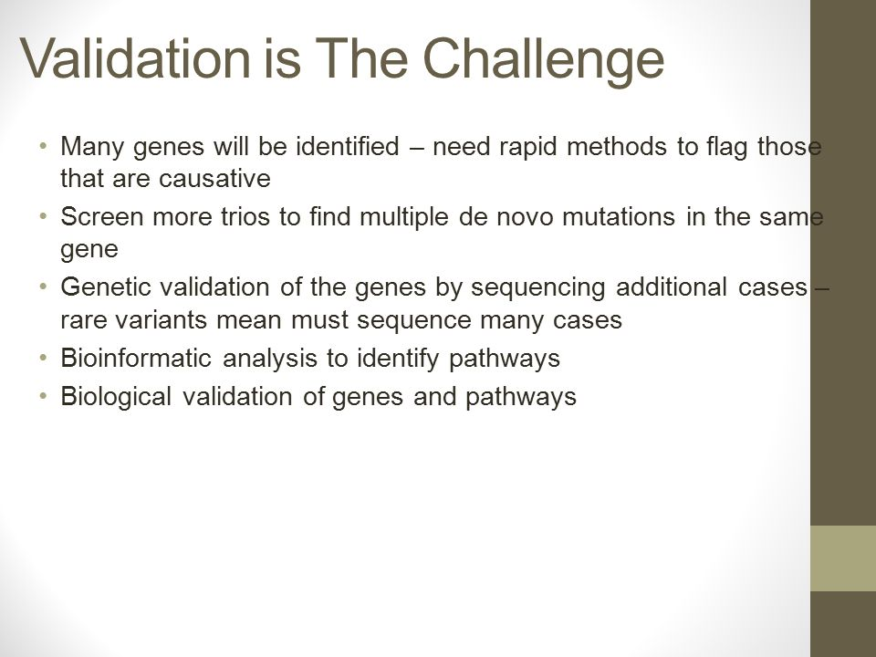 Validation is The Challenge Many genes will be identified – need rapid methods to flag those that are causative Screen more trios to find multiple de novo mutations in the same gene Genetic validation of the genes by sequencing additional cases – rare variants mean must sequence many cases Bioinformatic analysis to identify pathways Biological validation of genes and pathways