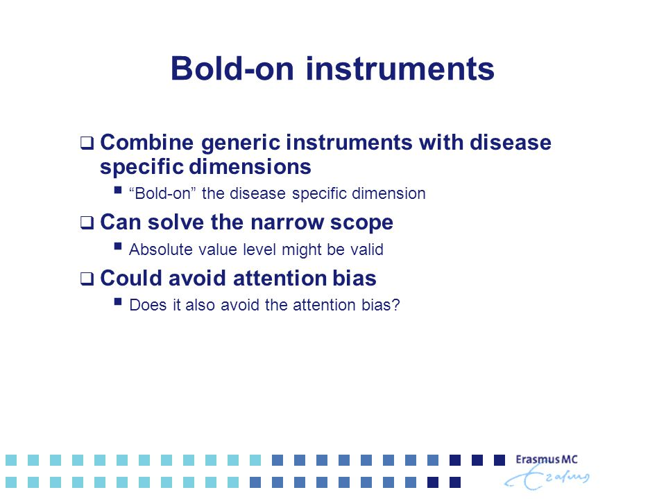 Bold-on instruments  Combine generic instruments with disease specific dimensions  Bold-on the disease specific dimension  Can solve the narrow scope  Absolute value level might be valid  Could avoid attention bias  Does it also avoid the attention bias