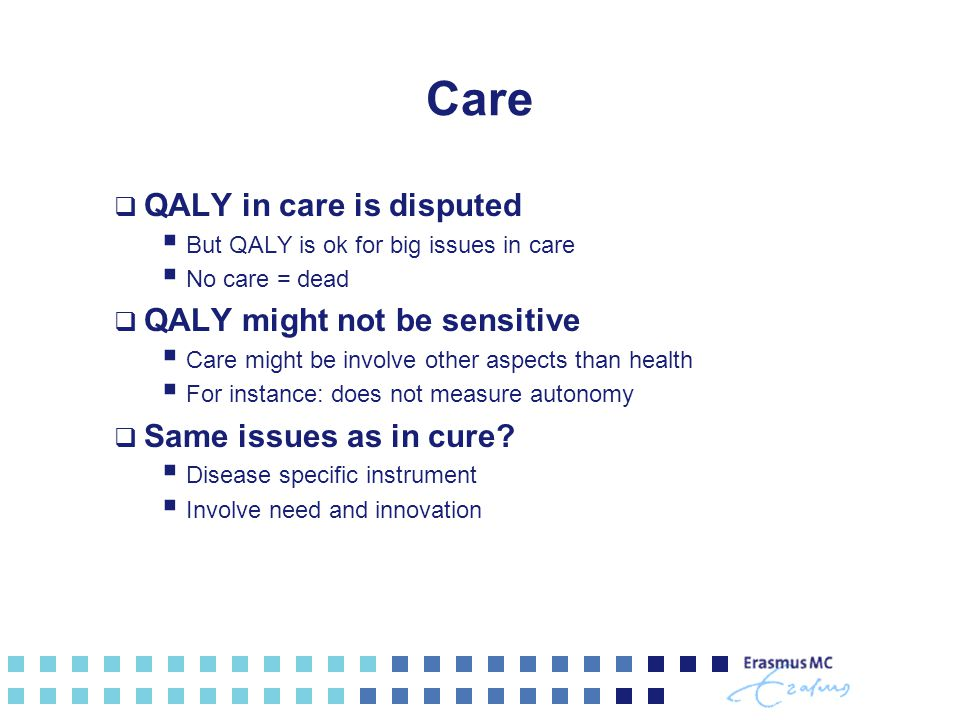 Care  QALY in care is disputed  But QALY is ok for big issues in care  No care = dead  QALY might not be sensitive  Care might be involve other aspects than health  For instance: does not measure autonomy  Same issues as in cure.