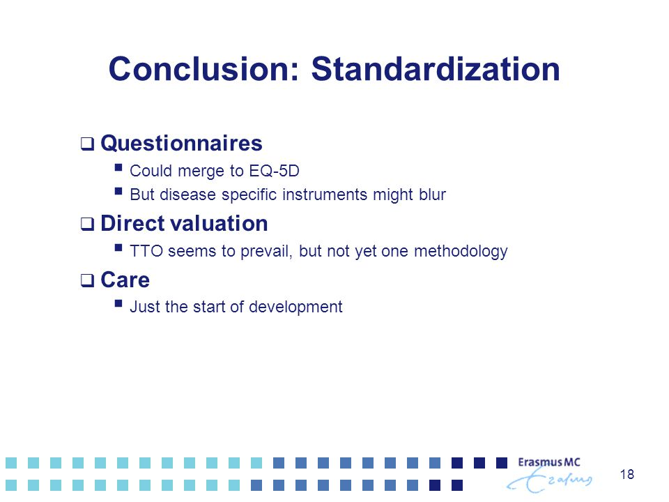 Conclusion: Standardization  Questionnaires  Could merge to EQ-5D  But disease specific instruments might blur  Direct valuation  TTO seems to prevail, but not yet one methodology  Care  Just the start of development 18