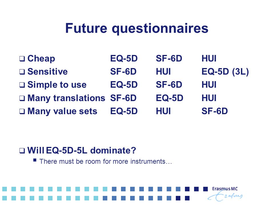 Future questionnaires  CheapEQ-5DSF-6DHUI  SensitiveSF-6DHUIEQ-5D (3L)  Simple to useEQ-5DSF-6DHUI  Many translationsSF-6DEQ-5DHUI  Many value setsEQ-5DHUISF-6D  Will EQ-5D-5L dominate.