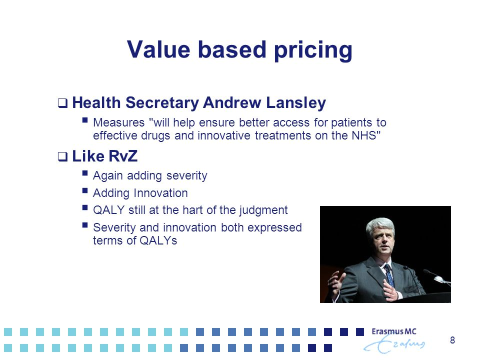 Value based pricing  Health Secretary Andrew Lansley  Measures will help ensure better access for patients to effective drugs and innovative treatments on the NHS  Like RvZ  Again adding severity  Adding Innovation  QALY still at the hart of the judgment  Severity and innovation both expressed terms of QALYs 8
