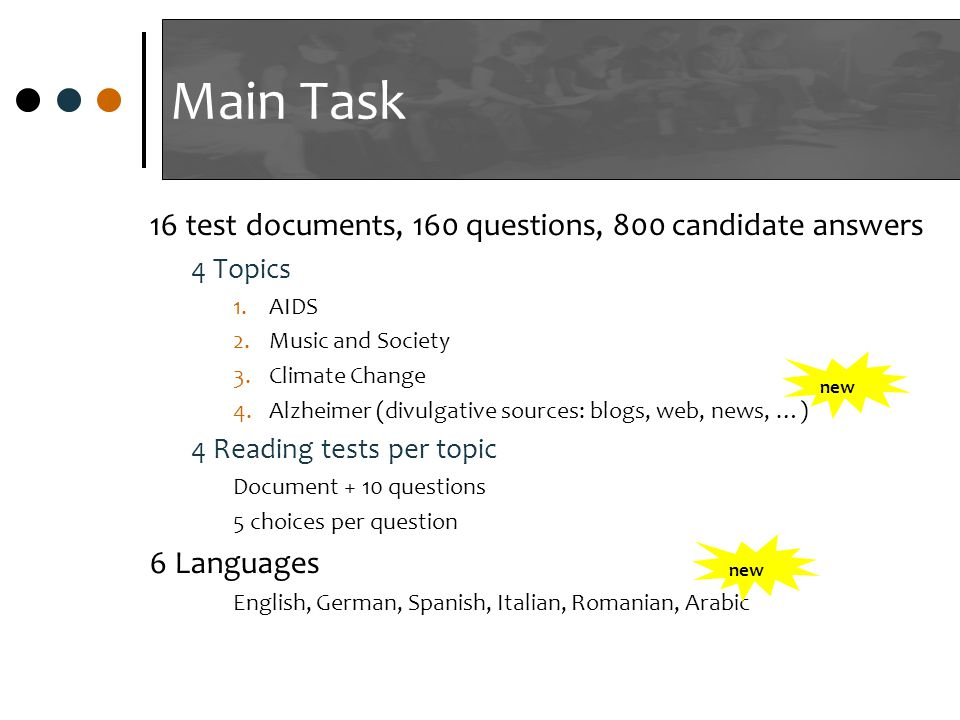Main Task 16 test documents, 160 questions, 800 candidate answers 4 Topics 1.AIDS 2.Music and Society 3.Climate Change 4.Alzheimer (divulgative sources: blogs, web, news, …) 4 Reading tests per topic Document + 10 questions 5 choices per question 6 Languages English, German, Spanish, Italian, Romanian, Arabic new