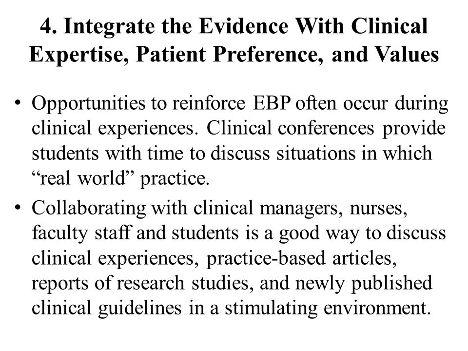 4. Integrate the Evidence With Clinical Expertise, Patient Preference, and Values Opportunities to reinforce EBP often occur during clinical experienc