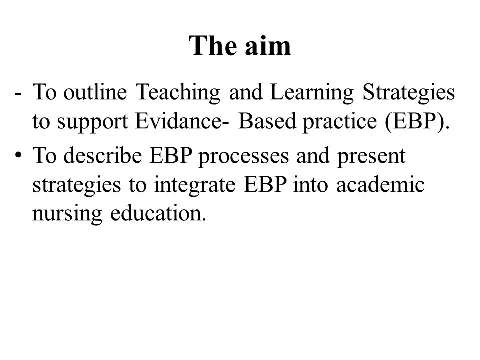 The aim -To outline Teaching and Learning Strategies to support Evidance- Based practice (EBP).