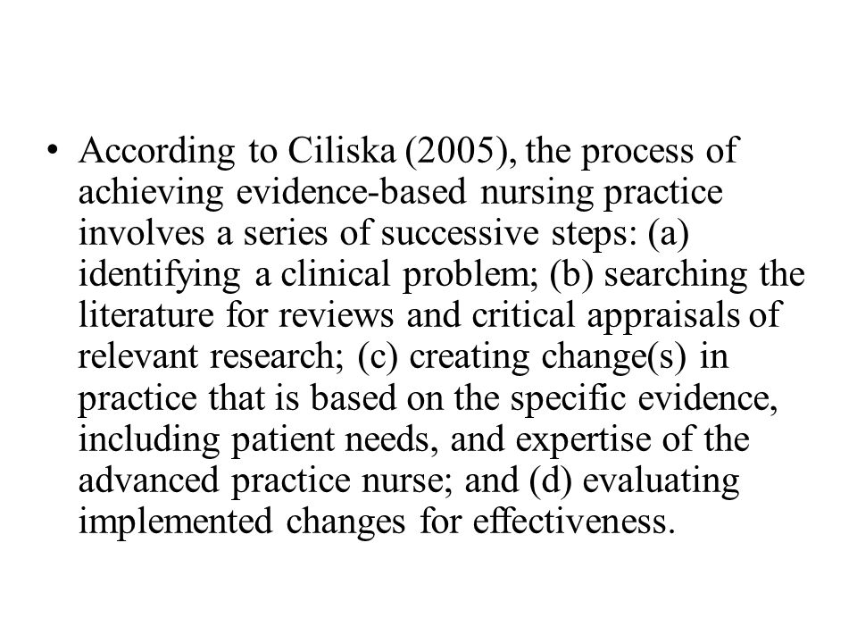 According to Ciliska (2005), the process of achieving evidence-based nursing practice involves a series of successive steps: (a) identifying a clinical problem; (b) searching the literature for reviews and critical appraisals of relevant research; (c) creating change(s) in practice that is based on the specific evidence, including patient needs, and expertise of the advanced practice nurse; and (d) evaluating implemented changes for effectiveness.