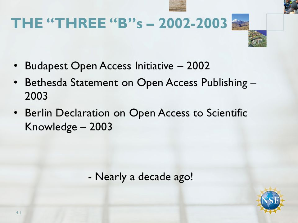 THE THREE B s – 2002-2003 Budapest Open Access Initiative – 2002 Bethesda Statement on Open Access Publishing – 2003 Berlin Declaration on Open Access to Scientific Knowledge – 2003 - Nearly a decade ago.