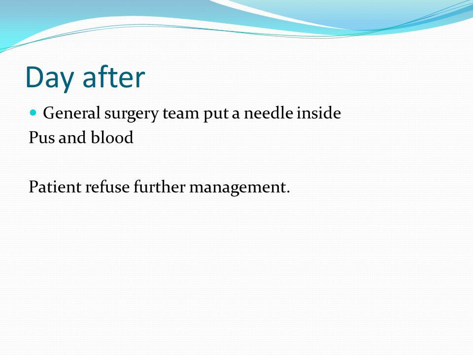 Day after General surgery team put a needle inside Pus and blood Patient refuse further management.