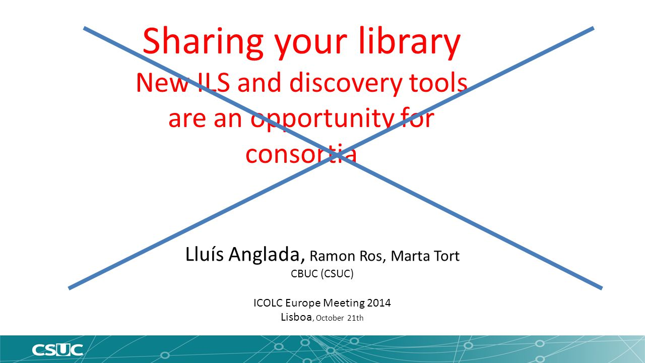 Lluís Anglada, Ramon Ros, Marta Tort CBUC (CSUC) ICOLC Europe Meeting 2014 Lisboa, October 21th Sharing your library cooperation and new software tools are an opportunity to improve library services