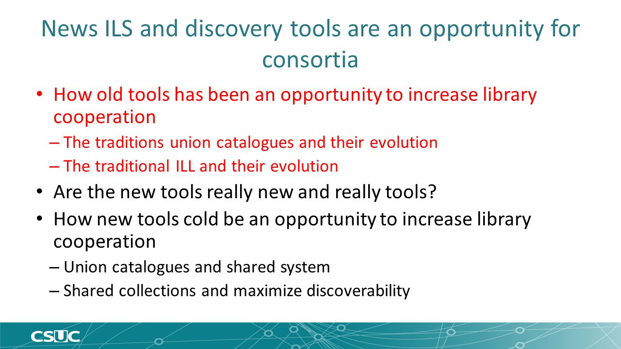 News ILS and discovery tools are an opportunity for consortia How old tools has been an opportunity to increase library cooperation – The traditions union catalogues and their evolution – The traditional ILL and their evolution Are the new tools really new and really tools.