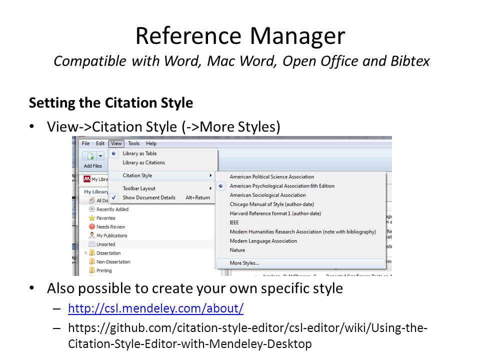 Reference Manager Compatible with Word, Mac Word, Open Office and Bibtex Setting the Citation Style View->Citation Style (->More Styles) Also possible to create your own specific style – http://csl.mendeley.com/about/ http://csl.mendeley.com/about/ – https://github.com/citation-style-editor/csl-editor/wiki/Using-the- Citation-Style-Editor-with-Mendeley-Desktop