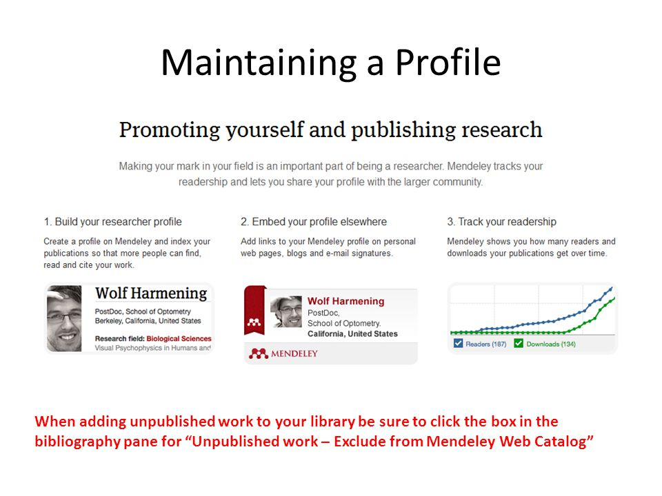 Maintaining a Profile When adding unpublished work to your library be sure to click the box in the bibliography pane for Unpublished work – Exclude from Mendeley Web Catalog