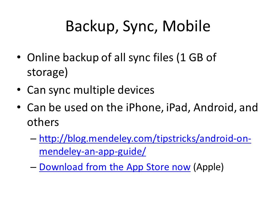Backup, Sync, Mobile Online backup of all sync files (1 GB of storage) Can sync multiple devices Can be used on the iPhone, iPad, Android, and others – http://blog.mendeley.com/tipstricks/android-on- mendeley-an-app-guide/ http://blog.mendeley.com/tipstricks/android-on- mendeley-an-app-guide/ – Download from the App Store now (Apple) Download from the App Store now