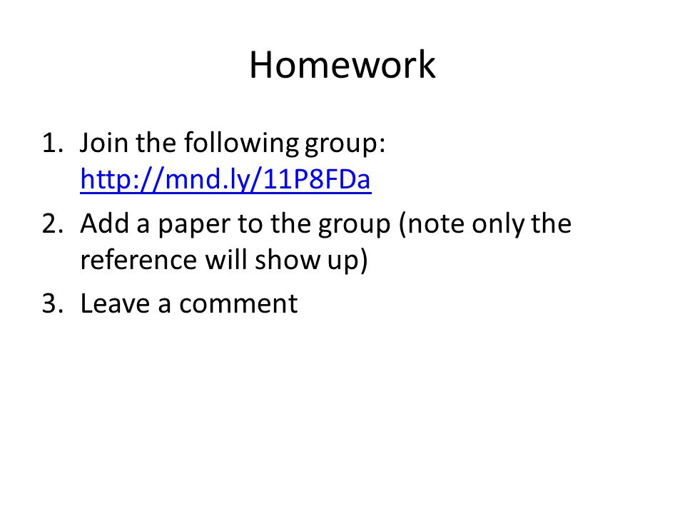 Homework 1.Join the following group: http://mnd.ly/11P8FDa http://mnd.ly/11P8FDa 2.Add a paper to the group (note only the reference will show up) 3.L