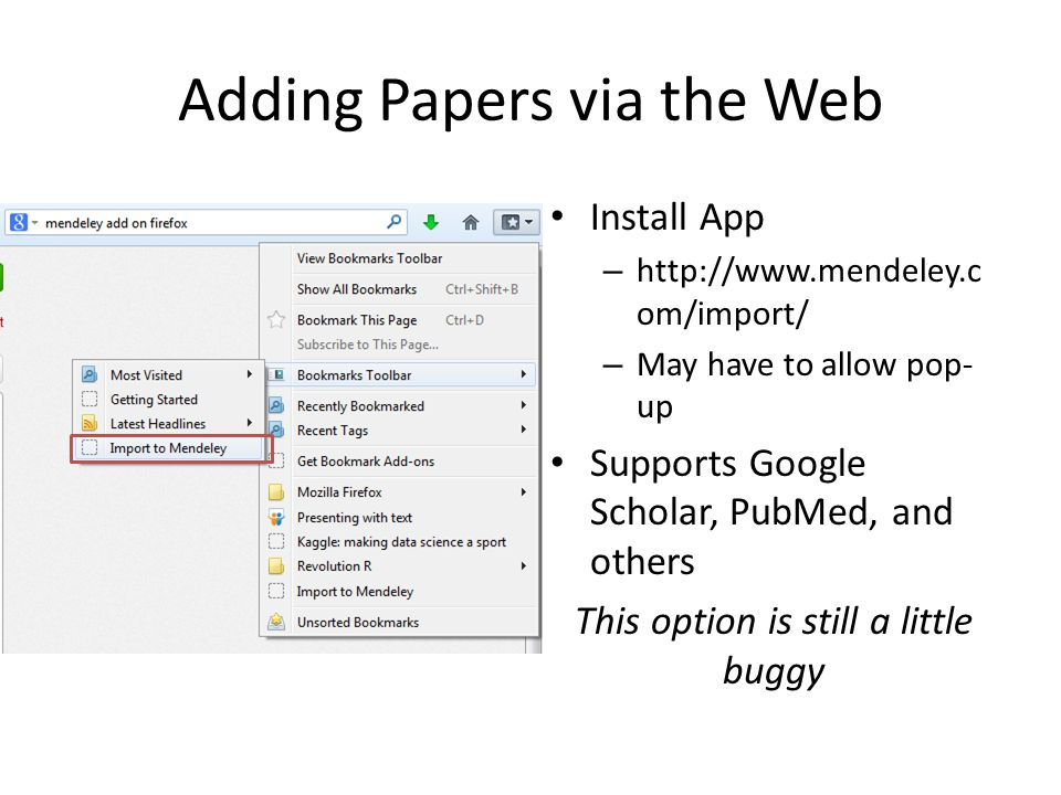 Adding Papers via the Web Install App – http://www.mendeley.c om/import/ – May have to allow pop- up Supports Google Scholar, PubMed, and others This