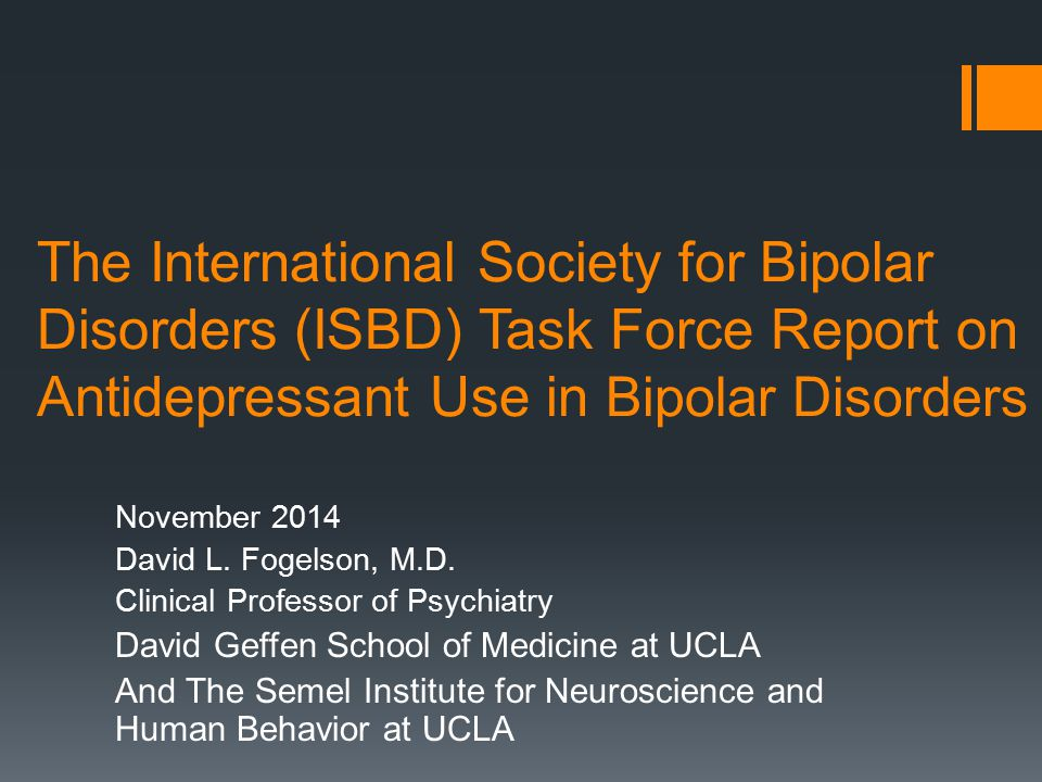 Seeking Consensus recommendations on Antidepressants in Bipolar Disorder  Systematic Review of the Literature  Serial Consensus Revisions created final recommendations  Weak evidence base for efficacy and safety of antidepressants  Insufficient evidence to support benefits when combined with mood stabilizers  Major concern that they cause switching  May be used on a case by case basis  Never prescribe without mood stabilizers in Bipolar I patients