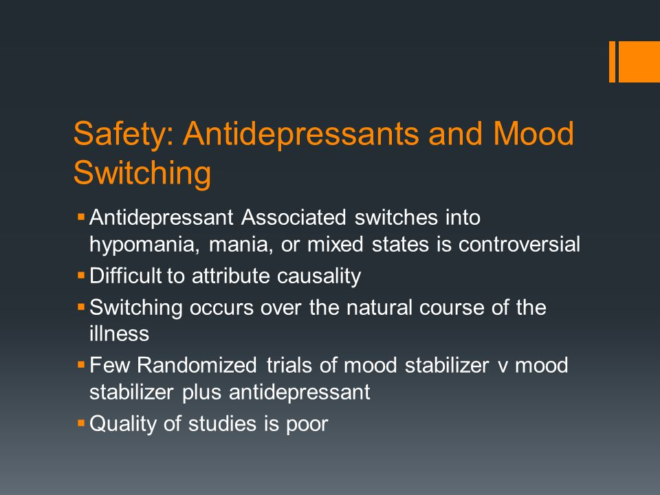 Safety: Antidepressants and Mood Switching  Antidepressant Associated switches into hypomania, mania, or mixed states is controversial  Difficult to attribute causality  Switching occurs over the natural course of the illness  Few Randomized trials of mood stabilizer v mood stabilizer plus antidepressant  Quality of studies is poor