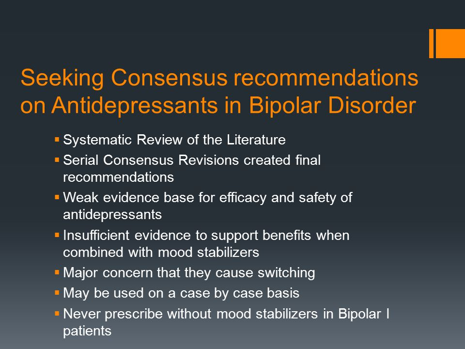 Adjunctive Antidepressants: Long- term maintenance studies  Two randomized controlled trials (no Placebo) BPI  Examined long-term maintenance after favorable short term response  VLFx v Bup v Sertraline plus mood stabilizer, one year duration  20 % remained in remission  In those with initial response; more likely to remain in remission when maintained on same medication  Second Study: similar design, antidepressants delayed onset of a depressive episode except in rapid cyclers where they made things worse; no decrease in overall depressive symptoms  Nonrandomized study; antidepressants provided protection by increasing time to relapse and decreasing frequency of relapse into depression