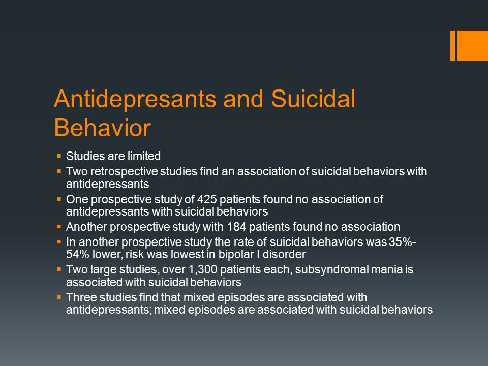 Antidepresants and Suicidal Behavior  Studies are limited  Two retrospective studies find an association of suicidal behaviors with antidepressants  One prospective study of 425 patients found no association of antidepressants with suicidal behaviors  Another prospective study with 184 patients found no association  In another prospective study the rate of suicidal behaviors was 35%- 54% lower, risk was lowest in bipolar I disorder  Two large studies, over 1,300 patients each, subsyndromal mania is associated with suicidal behaviors  Three studies find that mixed episodes are associated with antidepressants; mixed episodes are associated with suicidal behaviors