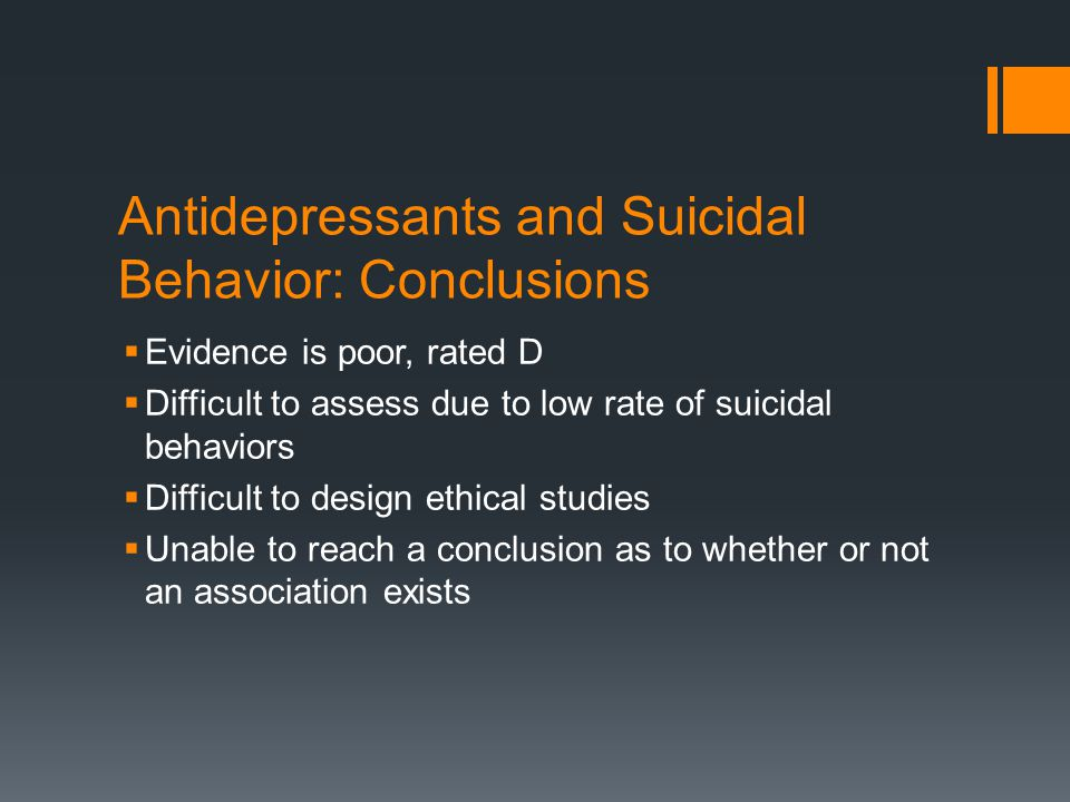 Antidepressants and Suicidal Behavior: Conclusions  Evidence is poor, rated D  Difficult to assess due to low rate of suicidal behaviors  Difficult to design ethical studies  Unable to reach a conclusion as to whether or not an association exists
