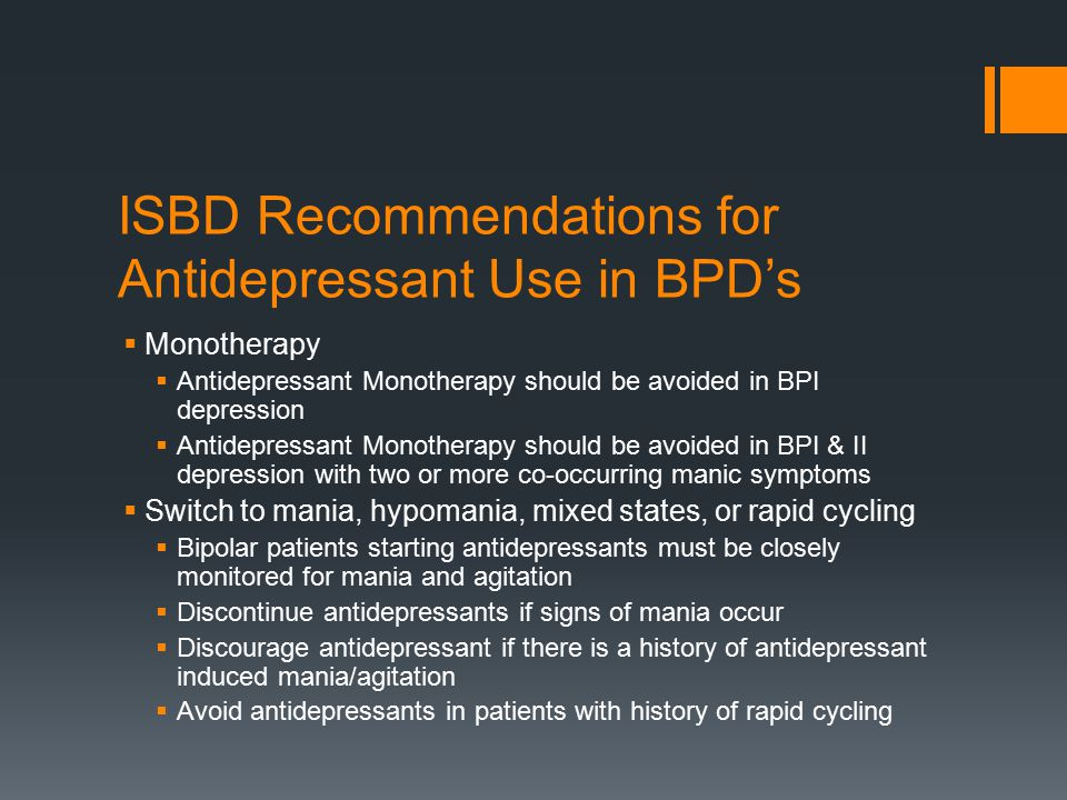 ISBD Recommendations for Antidepressant Use in BPD's  Monotherapy  Antidepressant Monotherapy should be avoided in BPI depression  Antidepressant Monotherapy should be avoided in BPI & II depression with two or more co-occurring manic symptoms  Switch to mania, hypomania, mixed states, or rapid cycling  Bipolar patients starting antidepressants must be closely monitored for mania and agitation  Discontinue antidepressants if signs of mania occur  Discourage antidepressant if there is a history of antidepressant induced mania/agitation  Avoid antidepressants in patients with history of rapid cycling