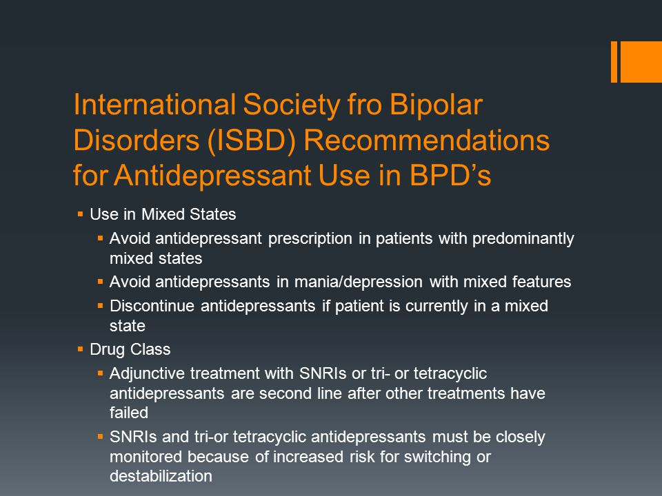 International Society fro Bipolar Disorders (ISBD) Recommendations for Antidepressant Use in BPD's  Use in Mixed States  Avoid antidepressant prescription in patients with predominantly mixed states  Avoid antidepressants in mania/depression with mixed features  Discontinue antidepressants if patient is currently in a mixed state  Drug Class  Adjunctive treatment with SNRIs or tri- or tetracyclic antidepressants are second line after other treatments have failed  SNRIs and tri-or tetracyclic antidepressants must be closely monitored because of increased risk for switching or destabilization