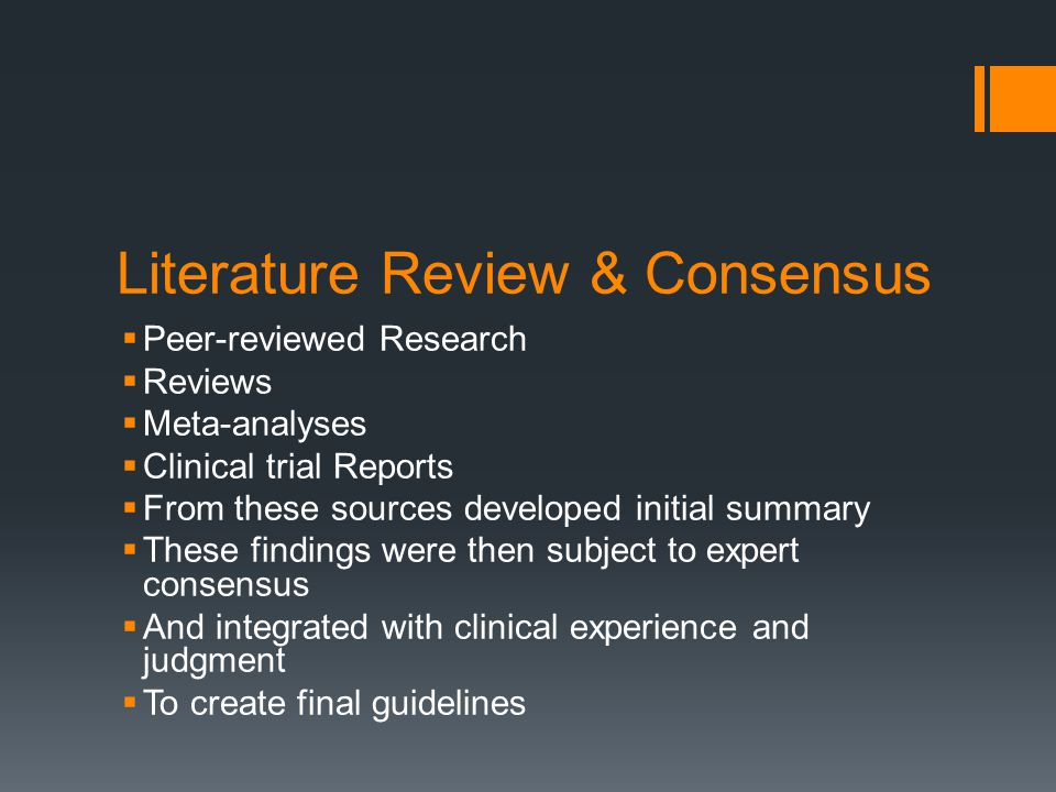 Literature Review & Consensus  Peer-reviewed Research  Reviews  Meta-analyses  Clinical trial Reports  From these sources developed initial summary  These findings were then subject to expert consensus  And integrated with clinical experience and judgment  To create final guidelines