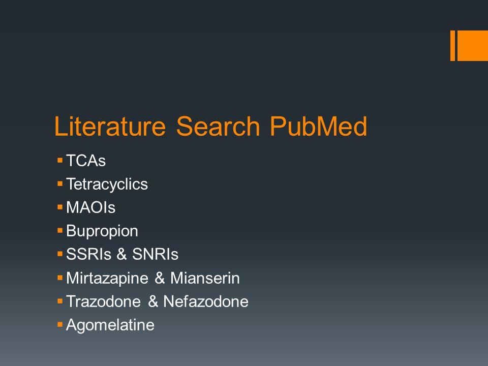 Literature Search PubMed  TCAs  Tetracyclics  MAOIs  Bupropion  SSRIs & SNRIs  Mirtazapine & Mianserin  Trazodone & Nefazodone  Agomelatine