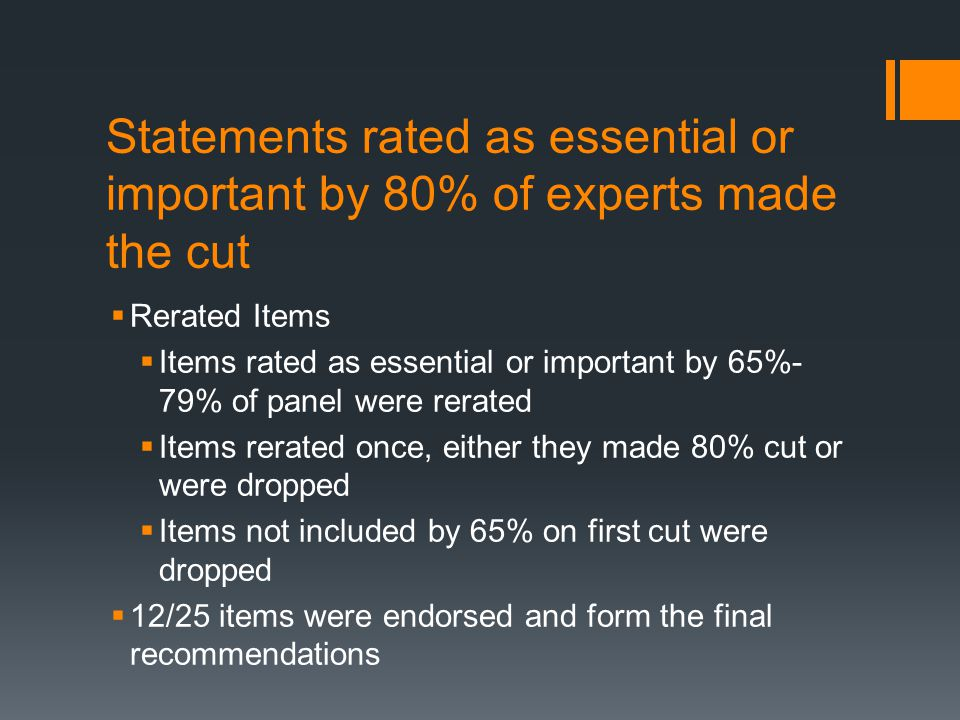 Statements rated as essential or important by 80% of experts made the cut  Rerated Items  Items rated as essential or important by 65%- 79% of panel were rerated  Items rerated once, either they made 80% cut or were dropped  Items not included by 65% on first cut were dropped  12/25 items were endorsed and form the final recommendations