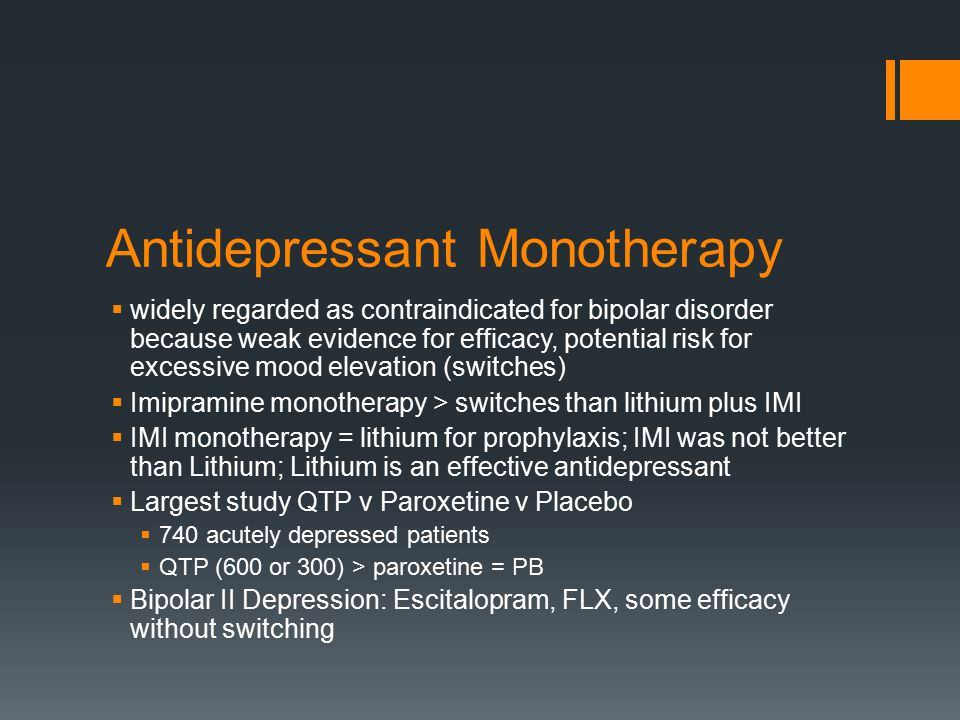 Antidepressant Monotherapy  widely regarded as contraindicated for bipolar disorder because weak evidence for efficacy, potential risk for excessive mood elevation (switches)  Imipramine monotherapy > switches than lithium plus IMI  IMI monotherapy = lithium for prophylaxis; IMI was not better than Lithium; Lithium is an effective antidepressant  Largest study QTP v Paroxetine v Placebo  740 acutely depressed patients  QTP (600 or 300) > paroxetine = PB  Bipolar II Depression: Escitalopram, FLX, some efficacy without switching