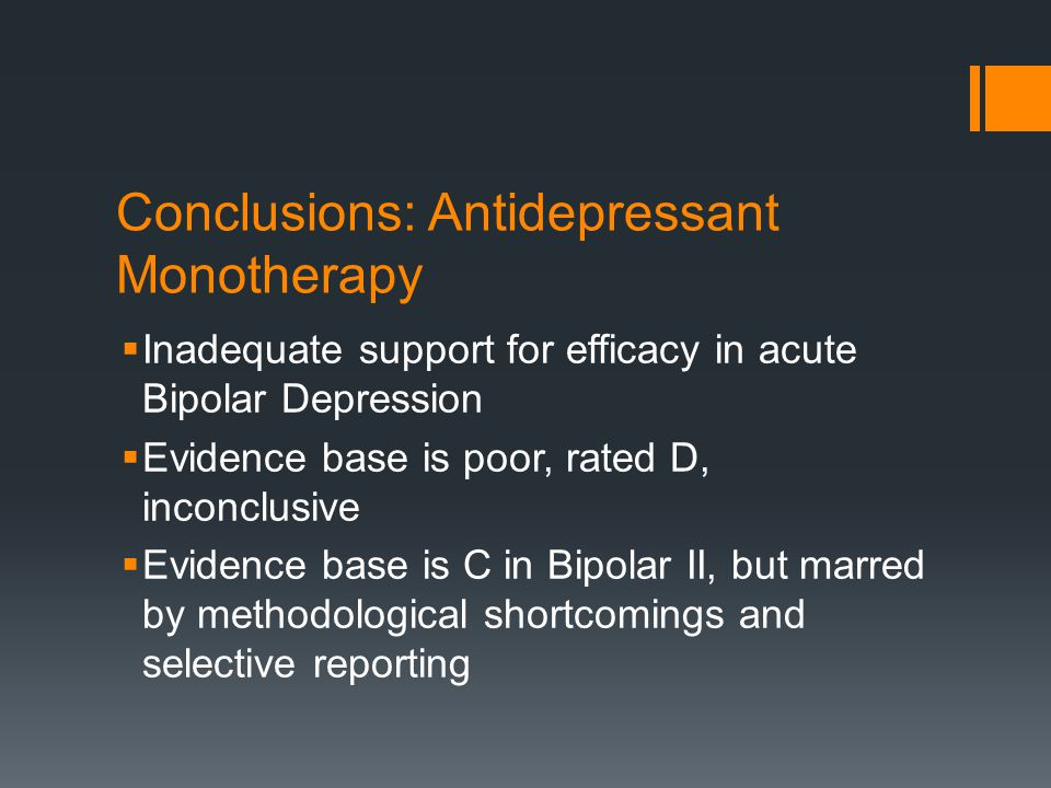 Adjunctive antidepressants: short-term efficacy in acute depression  Mixed results in two large trials  N = 377; OLZ v OLZ +FLX v PB; OLZ+FLX>OLZ/PB; limitations, no FLX arm and drop out rate of 38.5%  N = 366; Lithium v VPA v CBZ; random assignment to adjunctive bupropion, paroxetine, or PB.