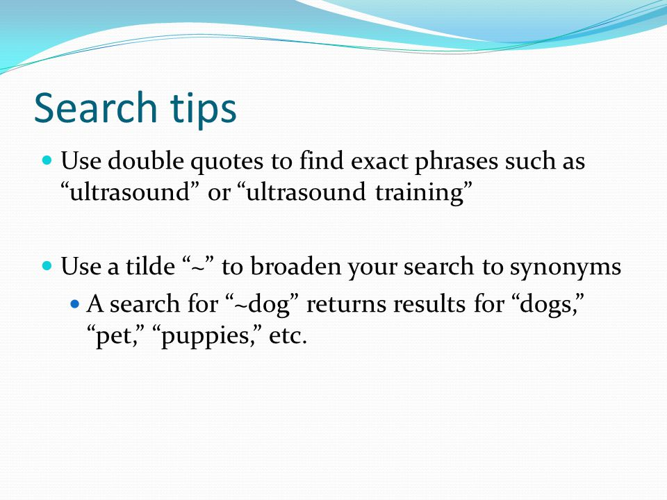 Search tips Use double quotes to find exact phrases such as ultrasound or ultrasound training Use a tilde ~ to broaden your search to synonyms A search for ~dog returns results for dogs, pet, puppies, etc.