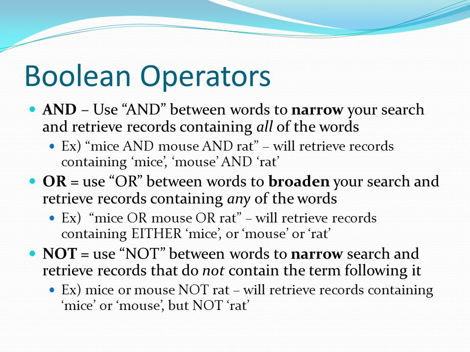 Boolean Operators AND – Use AND between words to narrow your search and retrieve records containing all of the words Ex) mice AND mouse AND rat – will retrieve records containing 'mice', 'mouse' AND 'rat' OR = use OR between words to broaden your search and retrieve records containing any of the words Ex) mice OR mouse OR rat – will retrieve records containing EITHER 'mice', or 'mouse' or 'rat' NOT = use NOT between words to narrow search and retrieve records that do not contain the term following it Ex) mice or mouse NOT rat – will retrieve records containing 'mice' or 'mouse', but NOT 'rat'