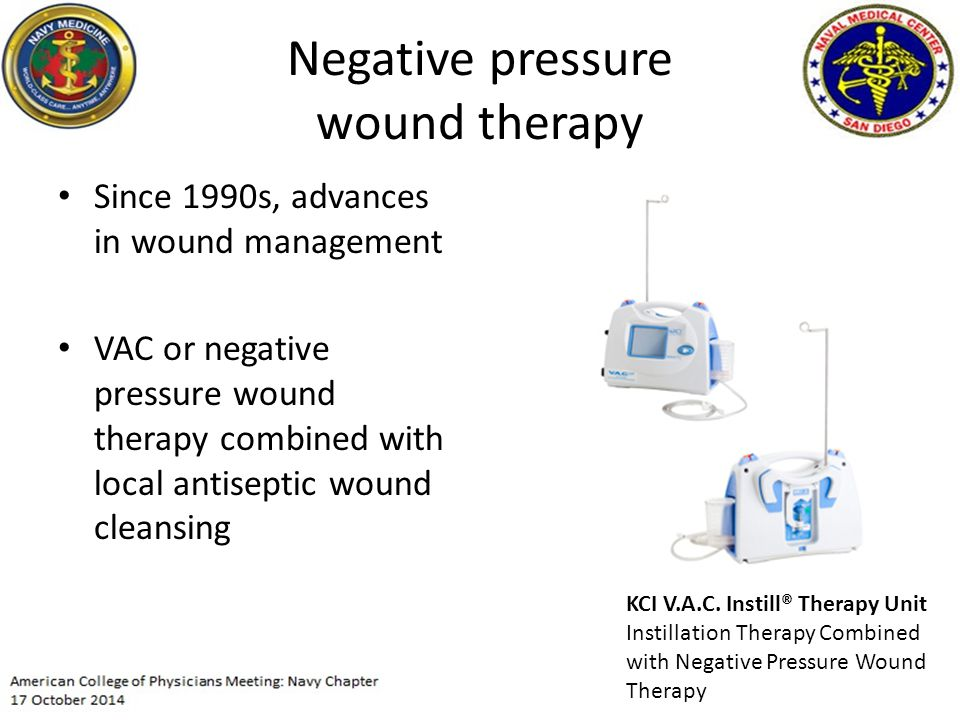 Negative pressure wound therapy Since 1990s, advances in wound management VAC or negative pressure wound therapy combined with local antiseptic wound