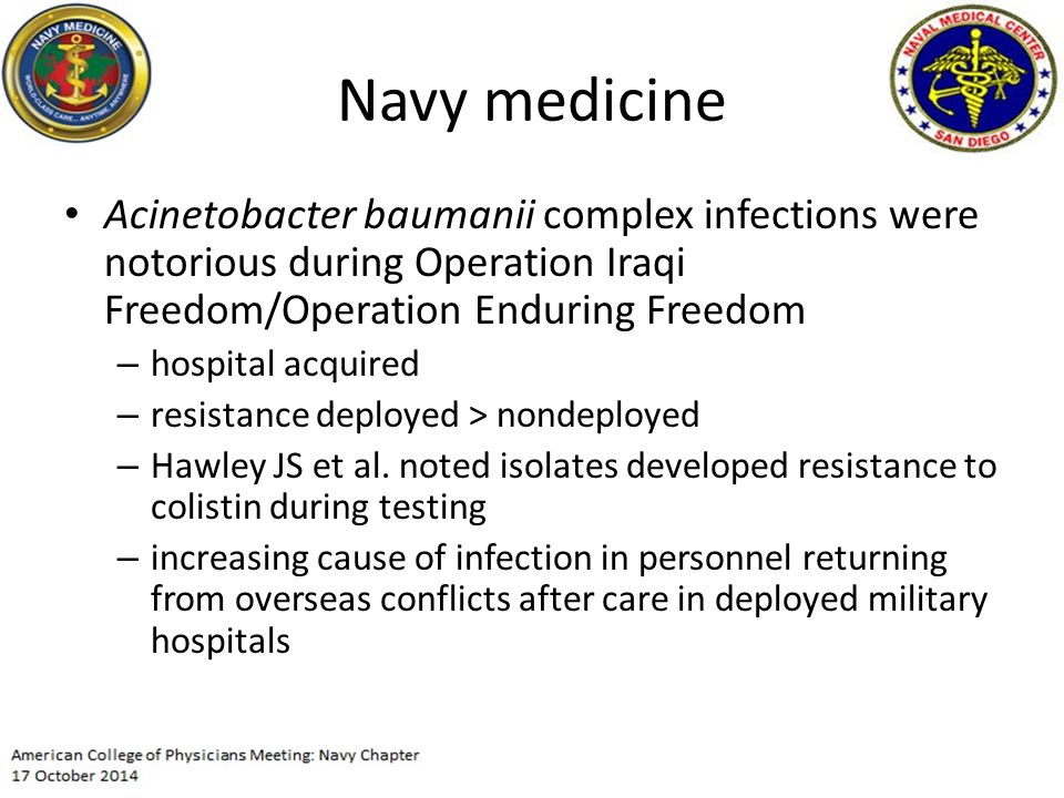 Navy medicine Acinetobacter baumanii complex infections were notorious during Operation Iraqi Freedom/Operation Enduring Freedom – hospital acquired –