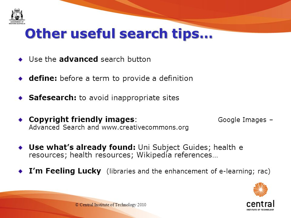 18 Other useful search tips… Use the advanced search button define: before a term to provide a definition Safesearch: to avoid inappropriate sites Copyright friendly images: Google Images – Advanced Search and www.creativecommons.org Use what's already found: Uni Subject Guides; health e resources; health resources; Wikipedia references… I'm Feeling Lucky (libraries and the enhancement of e-learning; rac) © Central Institute of Technology 2010