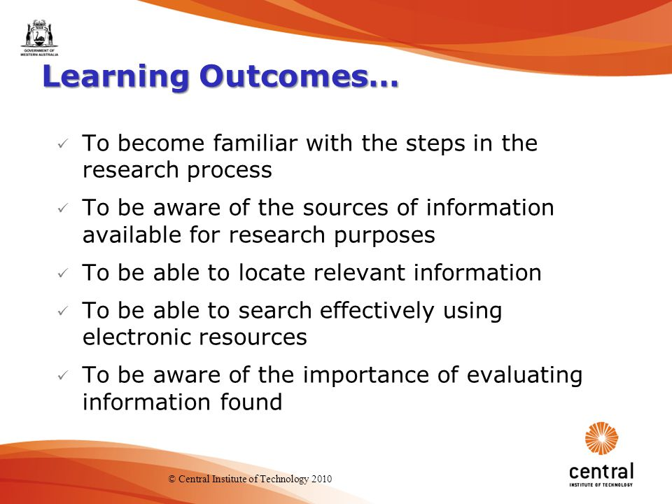 2 Learning Outcomes… To become familiar with the steps in the research process To be aware of the sources of information available for research purposes To be able to locate relevant information To be able to search effectively using electronic resources To be aware of the importance of evaluating information found © Central Institute of Technology 2010