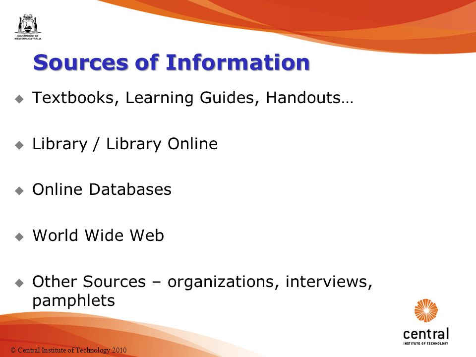 6 Sources of Information u Textbooks, Learning Guides, Handouts… u Library / Library Online u Online Databases u World Wide Web u Other Sources – organizations, interviews, pamphlets Where else could you get information from.