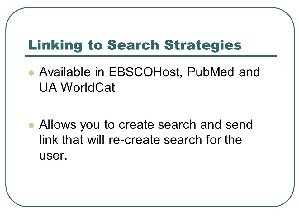 Linking to Search Strategies Available in EBSCOHost, PubMed and UA WorldCat Allows you to create search and send link that will re-create search for the user.