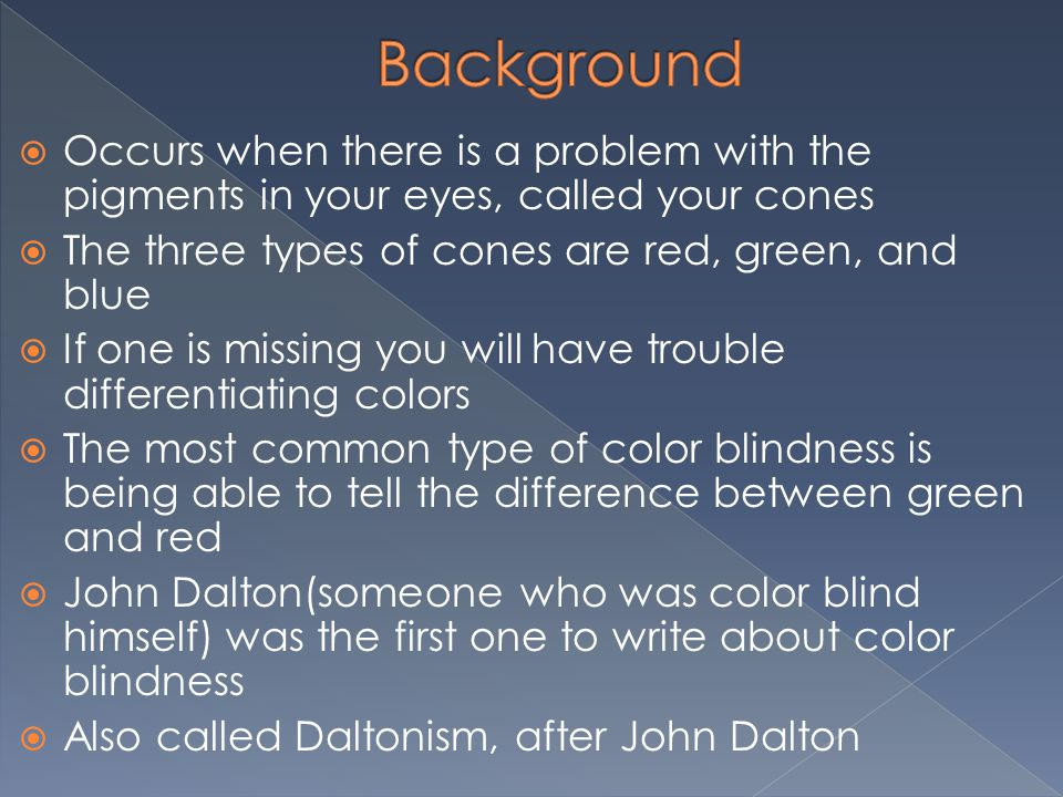  Occurs when there is a problem with the pigments in your eyes, called your cones  The three types of cones are red, green, and blue  If one is missing you will have trouble differentiating colors  The most common type of color blindness is being able to tell the difference between green and red  John Dalton(someone who was color blind himself) was the first one to write about color blindness  Also called Daltonism, after John Dalton
