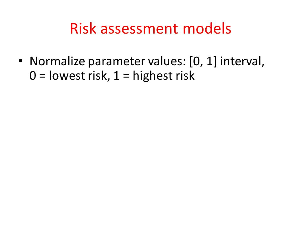 Risk assessment models Normalize parameter values: [0, 1] interval, 0 = lowest risk, 1 = highest risk