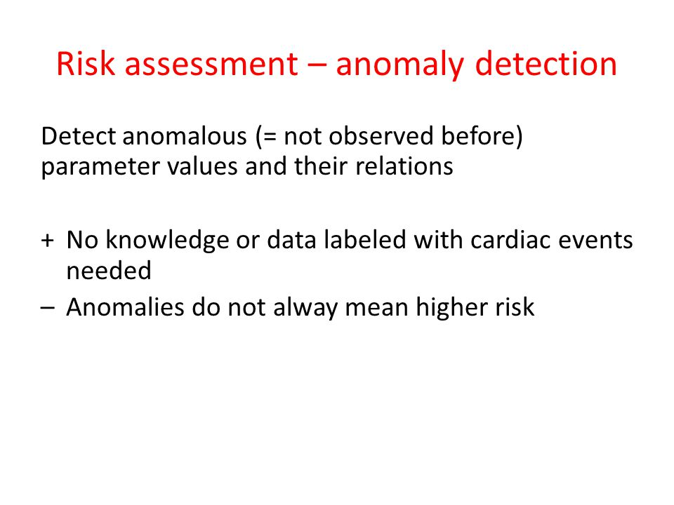 Risk assessment – anomaly detection Detect anomalous (= not observed before) parameter values and their relations +No knowledge or data labeled with cardiac events needed –Anomalies do not alway mean higher risk